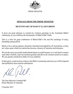 IL MESSAGGIO DEL PRIMO MINISTRO AUSTRALIANO  Sono molto lieto di estendere il mio più cordiale saluto alla comunità baha'i australiana mentre celebra il bicentenario della nascita di Bahá'u'lláh.  È un momento di grande celebrazione della vita di Bahá'u'lláh e dei Suoi insegnamenti di unità, amicizia e buona volontà.  Tutti gliaustralianidevono amare gli ideali dell'amore e dell'accettazione, in quanto essi sono i valori per i quali la nostra nazione è diventata un faro di armonia e tolleranza.  Siamo la nazione multiculturale di maggior successo sulla terra, perché ci impegniamo per rispettare le credenze altrui, per cercare un terreno comune e, soprattutto, per dedicarci alla pace. Siamo notevolmente arricchiti da fedi di ogni tradizione.  In questo spirito, invio i miei migliori auguri alla comunità baha'i e confido che siate ispirati ed edificati da queste speciali celebrazioni.    (firmato: Malcolm Turnball)  On. Malcolm Turnbull , membro del Parlamento Primo ministro dell'Australia  5 ottobre 2017